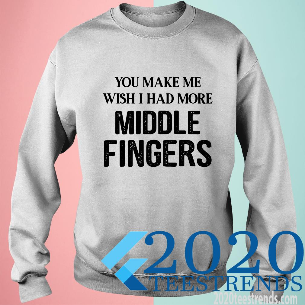 You Make Me Wish I Had More Middle Fingers T-Shirt