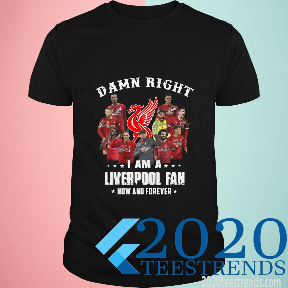 Damn Right I Am A Liverpool Fan Now And Forever T-Shirt
