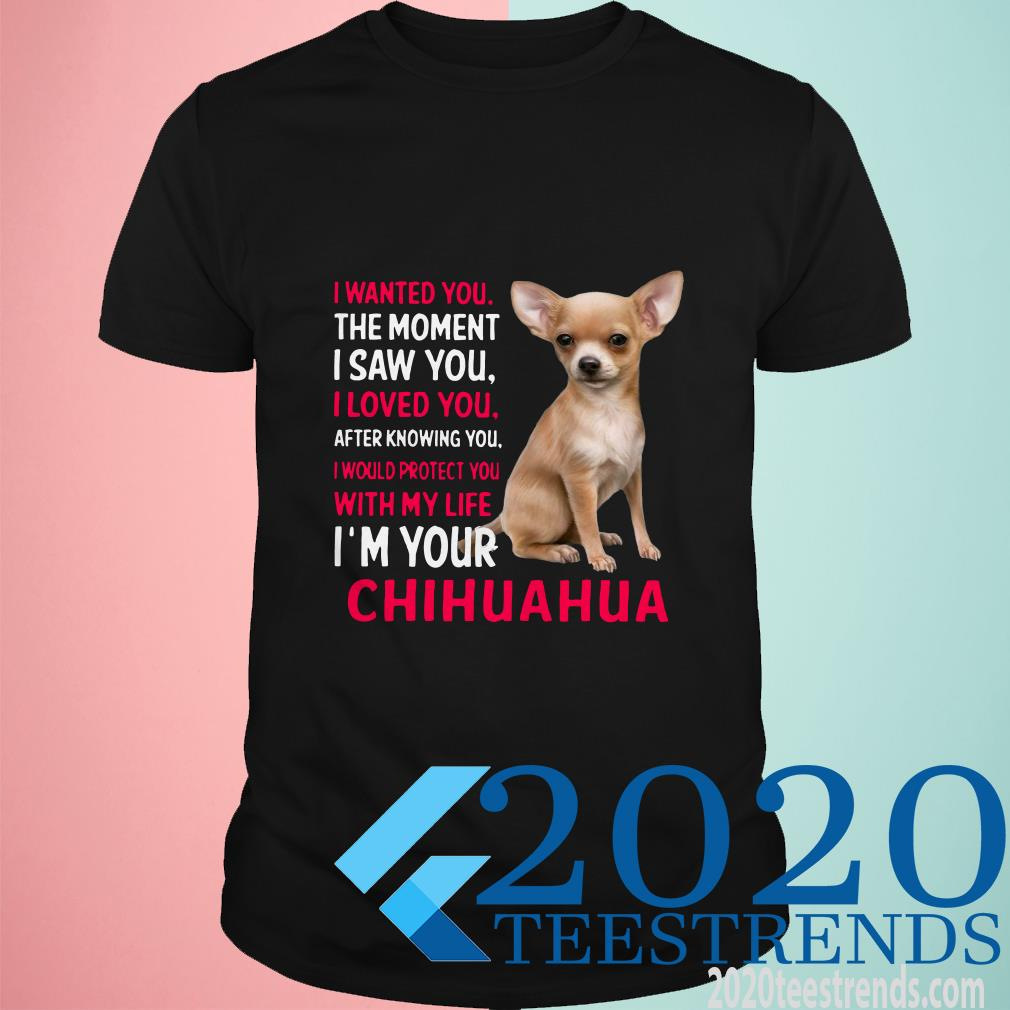 Chihuahua I Wanted You The Moment I Saw You I Loved You After Knowing You T-Shirt