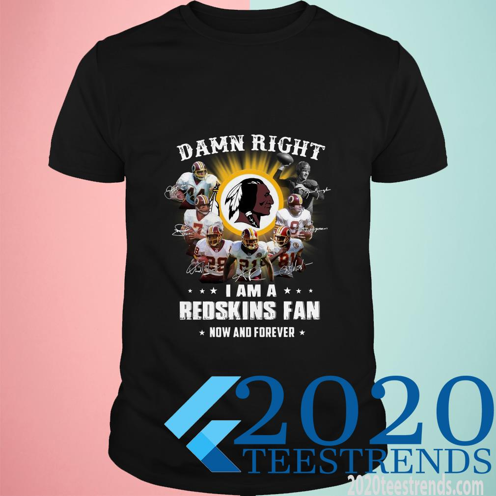 Damn Right I Am A Redskins Fan Now And Forever T-Shirt