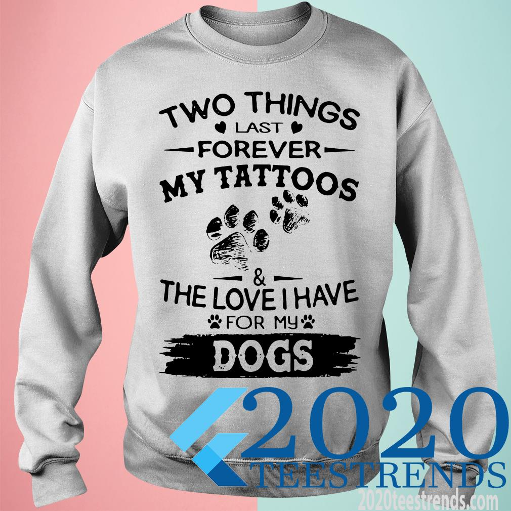 Two Things Last Forever My Tattoos The Love I Have For My Dog Shirt