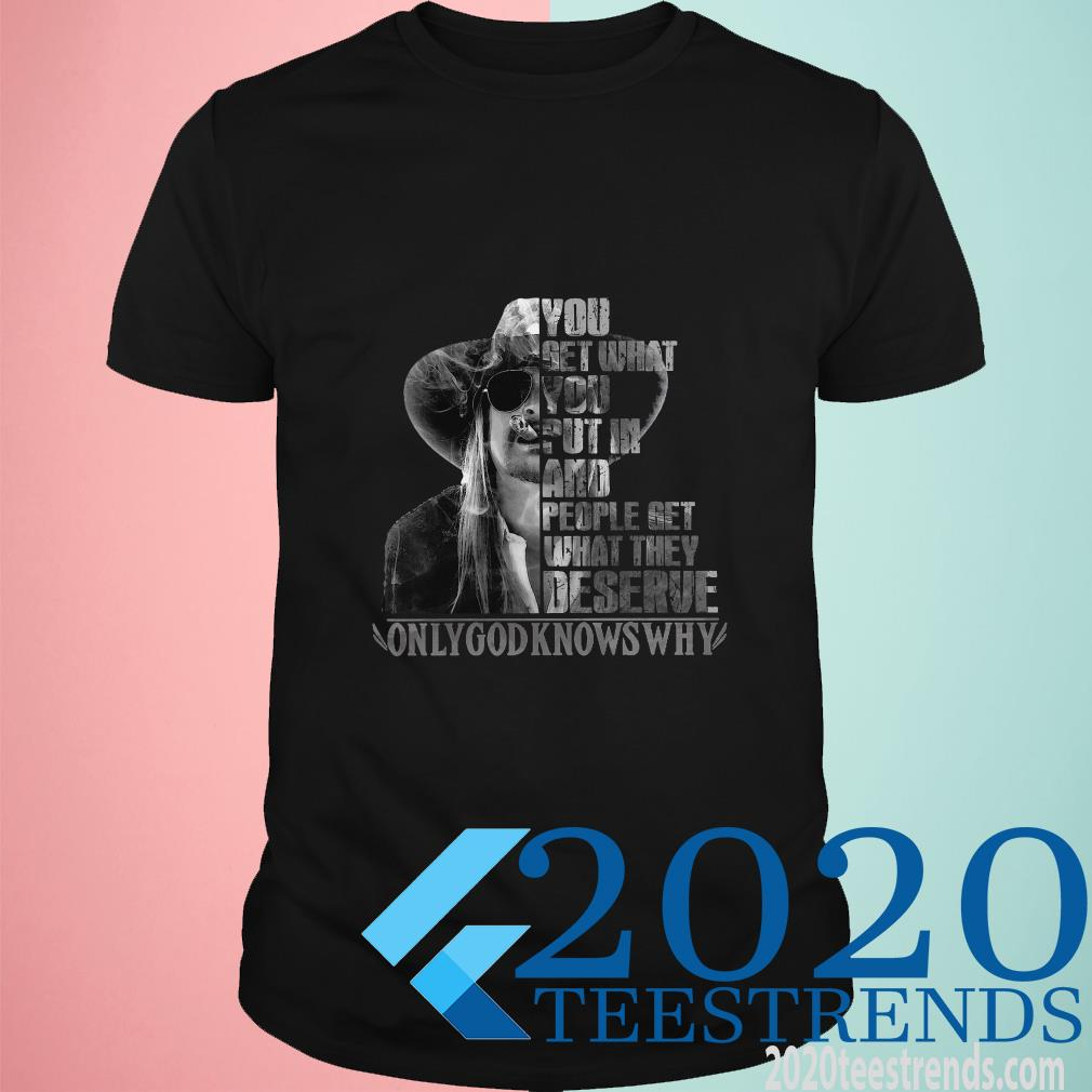 You Get What You Put In And People Get What They Deserve Only God Knows Why T-Shirt