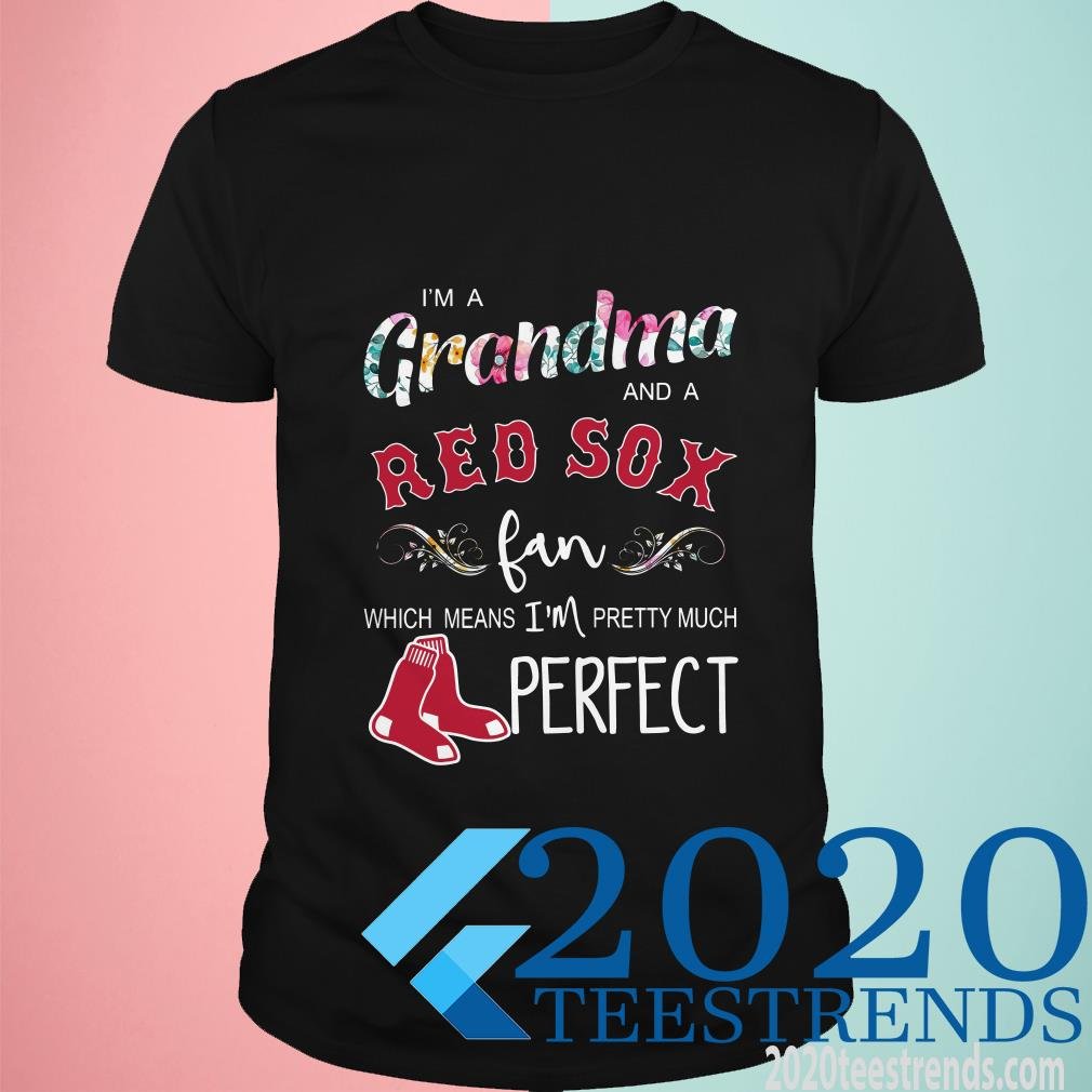 I'm A Grandma And A Boston Red Sox Fan Which Means I'm Pretty Much Perfect T-Shirt