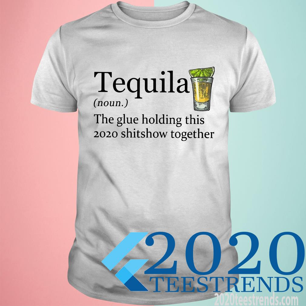 Tequila The Glue Holding This 2020 Shitshow Together T-Shirt