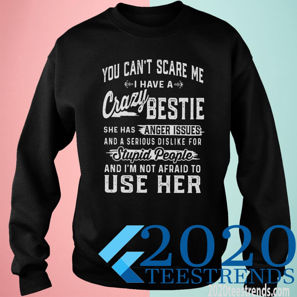 You Can't Scare Me I Have A Crazy Bestie She Has Anger Issues Stupid People And I'm Not Afraid To Use Her Sweater