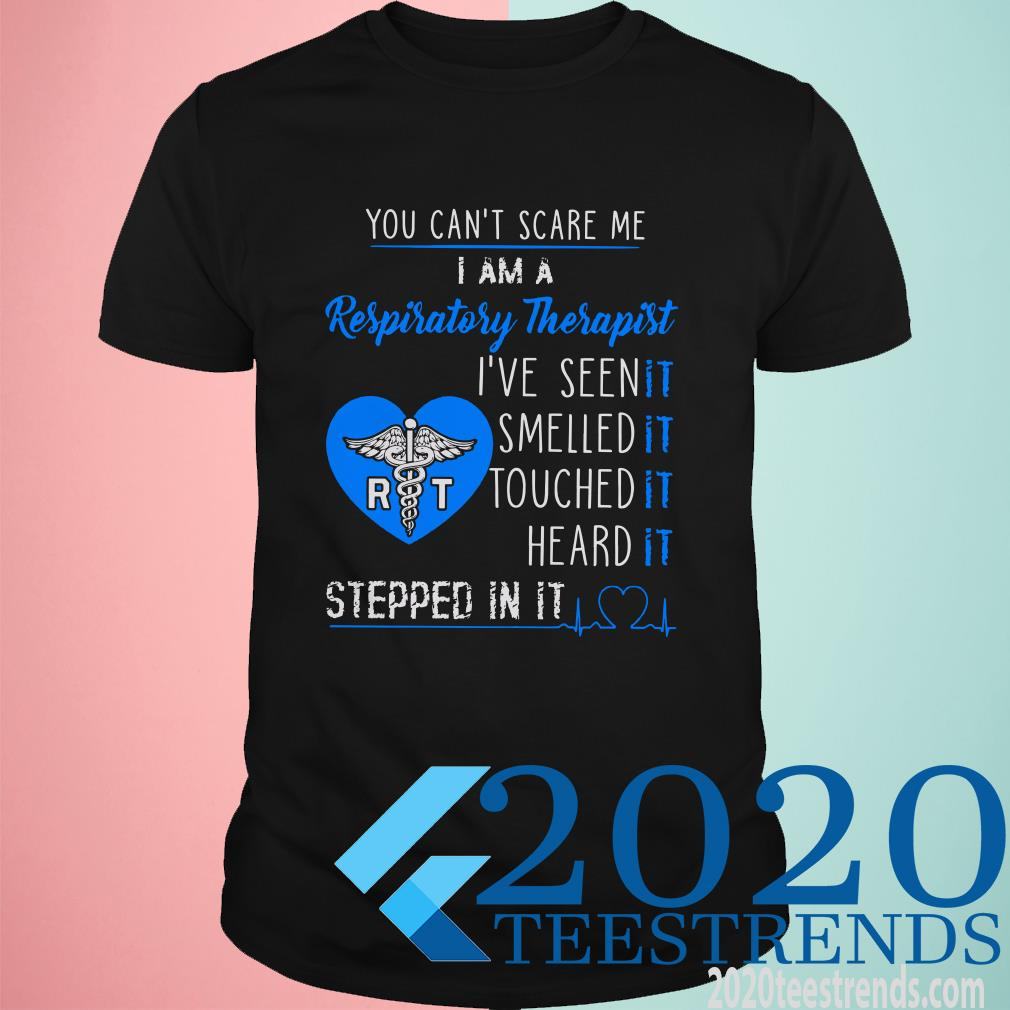 You Can't Scare Me I Am A Respiratory Therapist I've Seen It Smelled It Touched It Heard It Stepped In It Shirt