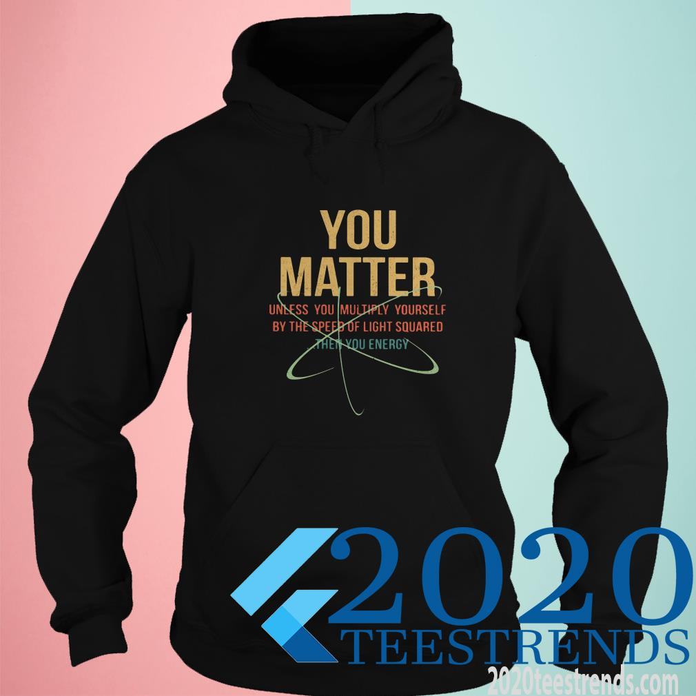 You Matter Unless You Multiply Yourself By The Speed Of Light Squared The You Energy Shirt