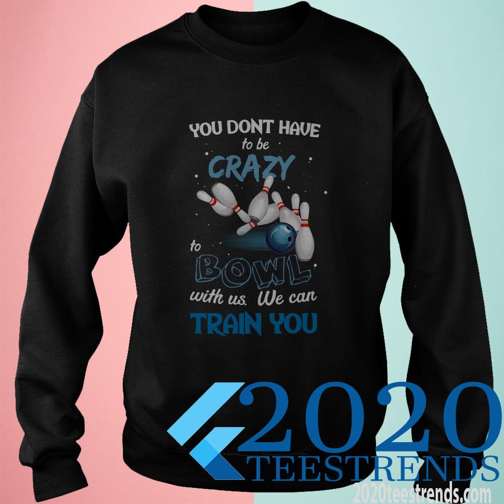 You Don't Have To Be Crazy Bowl With Us We Can Train You Shirt