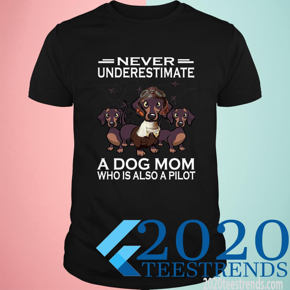 Never Underestimate A Dog Mom Who Is Also A Pilot Shirt