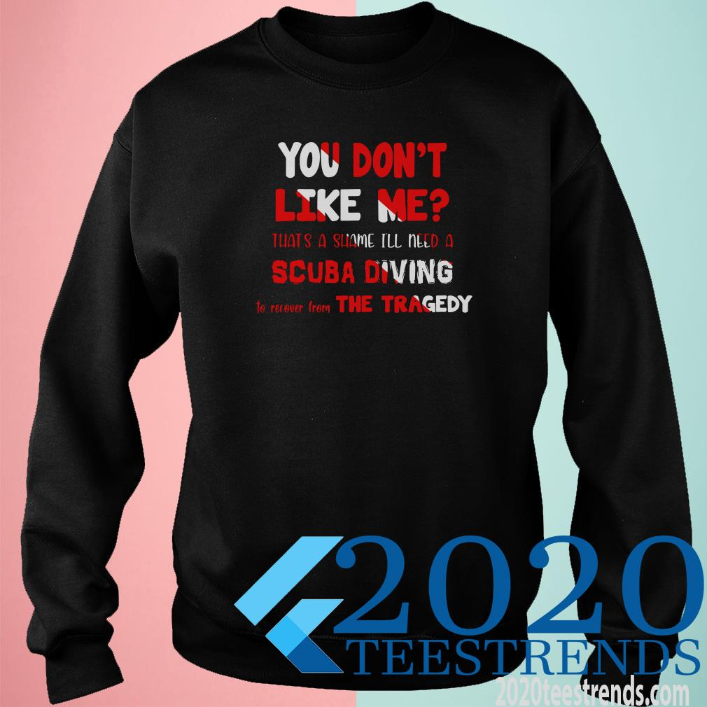 You Don't Like Me That's A Shame I'll Need A Scuba Diving To Recover The Tragedy Sweater