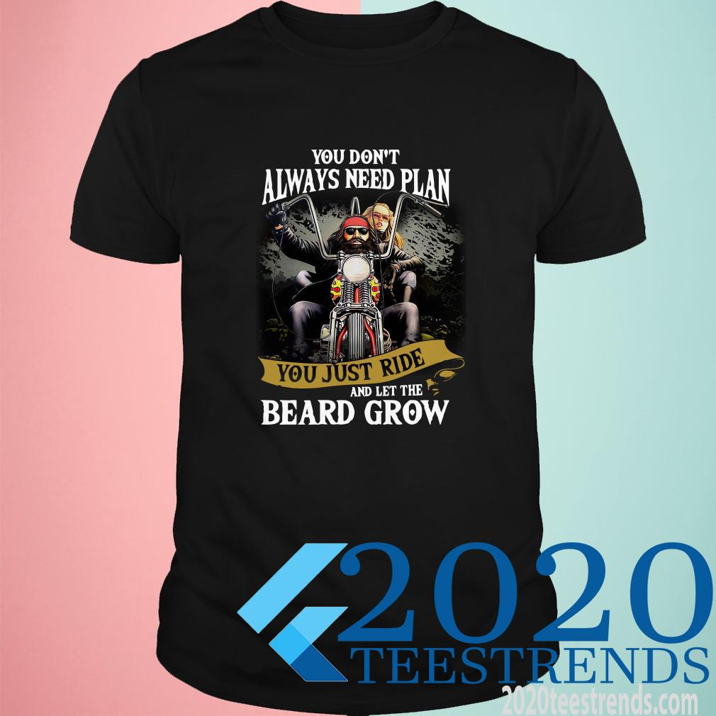 You Don't Always Need Plan You Just Ride And Let The Beard Grow Shirt