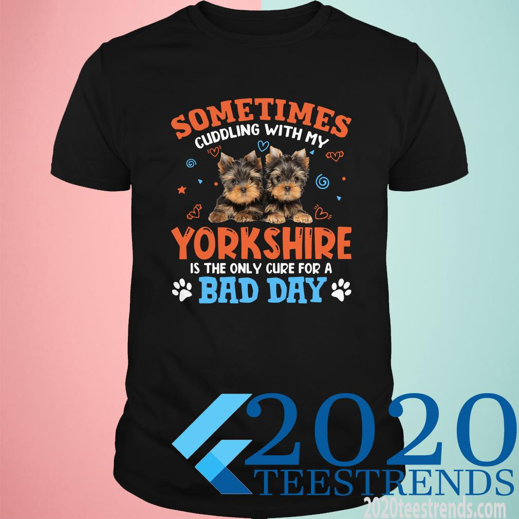 Sometimes Cuddling With My Yorkshire Is The Only Cure For A Bad Day Shirt