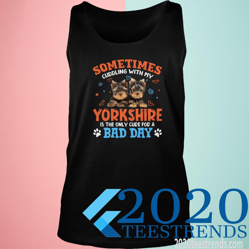 Sometimes Cuddling With My Yorkshire Is The Only Cure For A Bad Day Tanktop