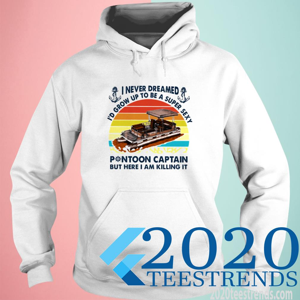 Official I Never Dreamed Id Grow Up To Be A Super Sexy Pontoon Captain But Hare I Am Killing It Vintage Hoodie