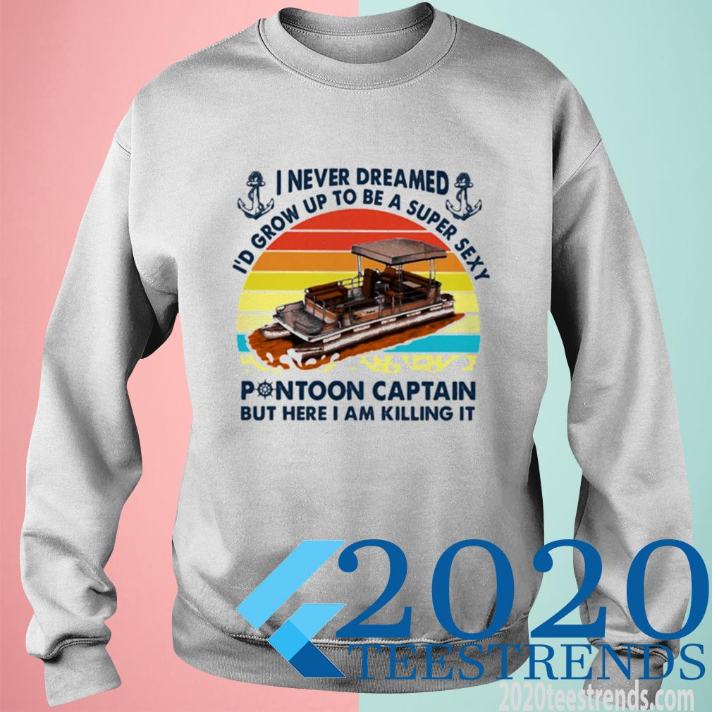 Official I Never Dreamed Id Grow Up To Be A Super Sexy Pontoon Captain But Hare I Am Killing It Vintage Sweatshirt