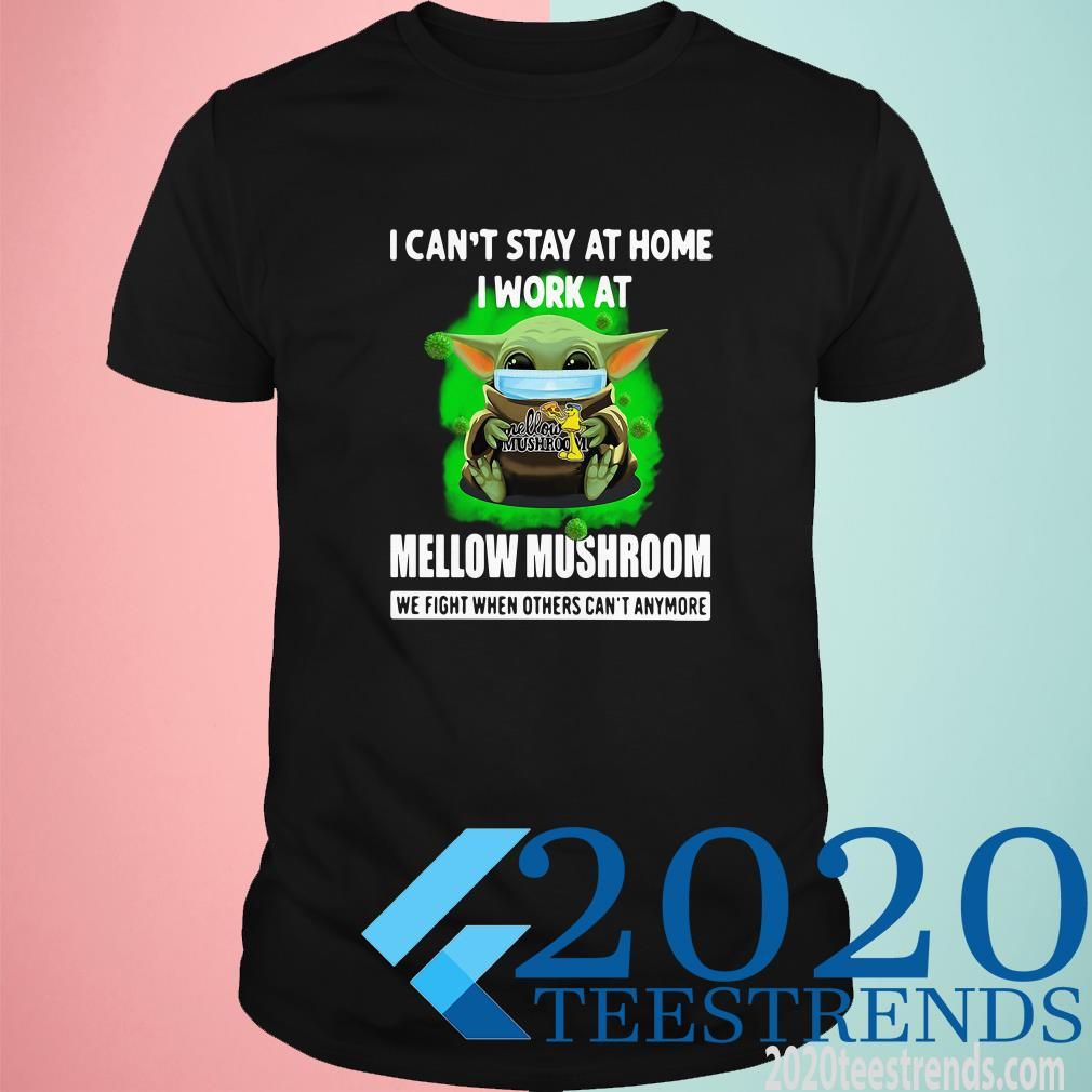 Baby Yoda I Can't Stay At Home I Work At Mellow Mushroom We Fight When Others Can't Anymore Shirt